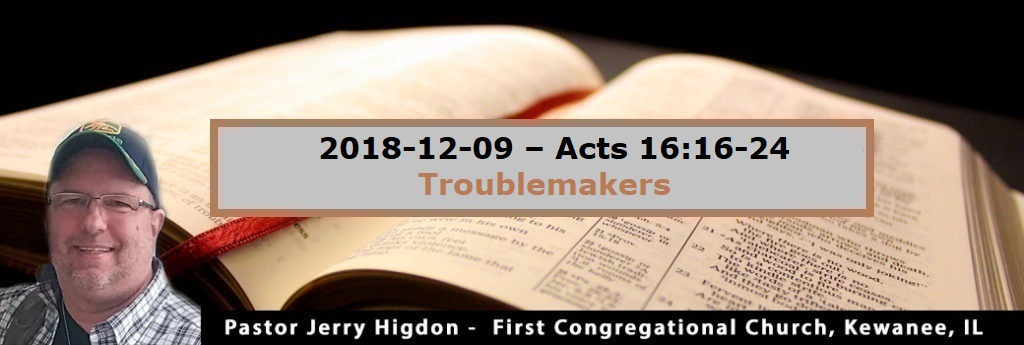 2018-12-09 – Acts 16:16-24 – Troublemakers