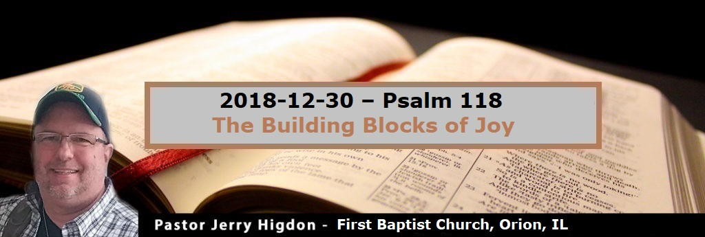 2018-12-30 – Psalm 118 – The Building Blocks of Joy