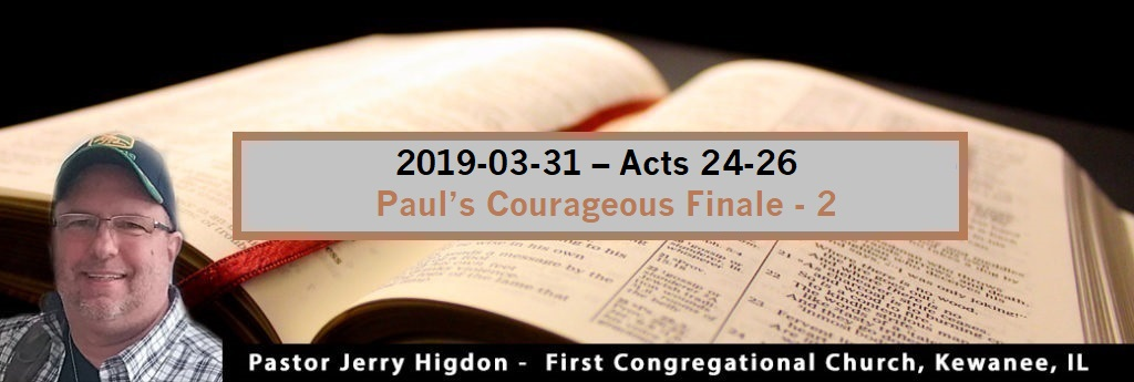 2019-03-31 – Acts 24-26 – Paul's Courageous Finale – 2