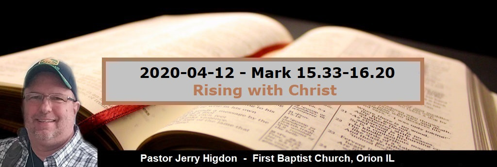 2020-04-12 – Mark 15.33-16.20 – Rising with Christ
