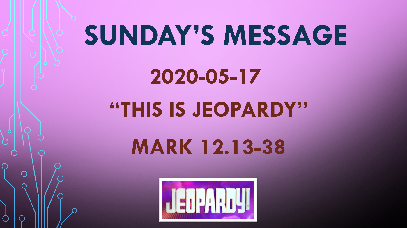 """2020-05-17 – Mark 12.13-38 – """"This is Jeopardy"""""""