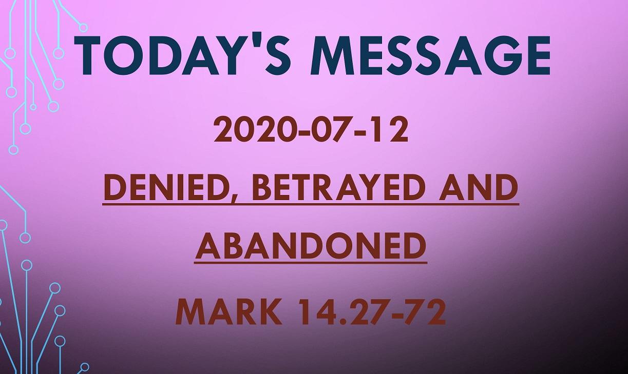 2020-07-12 – Mark 14.27-72 – Denied, Betrayed and Abandoned