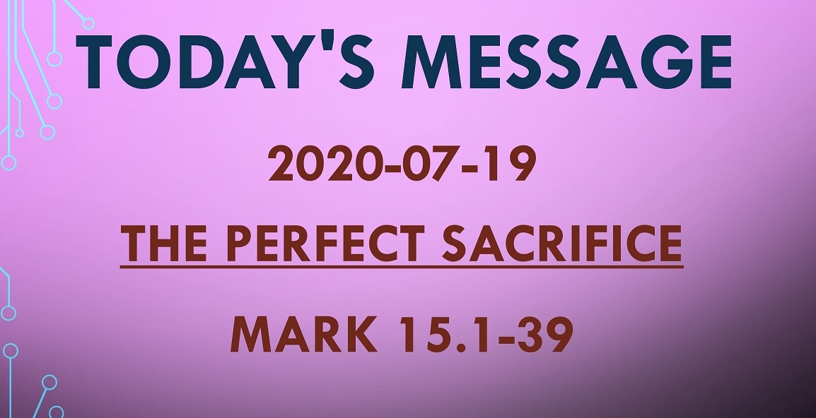 2020-07-19 – Mark 15.1-39 – The Perfect Sacrifice