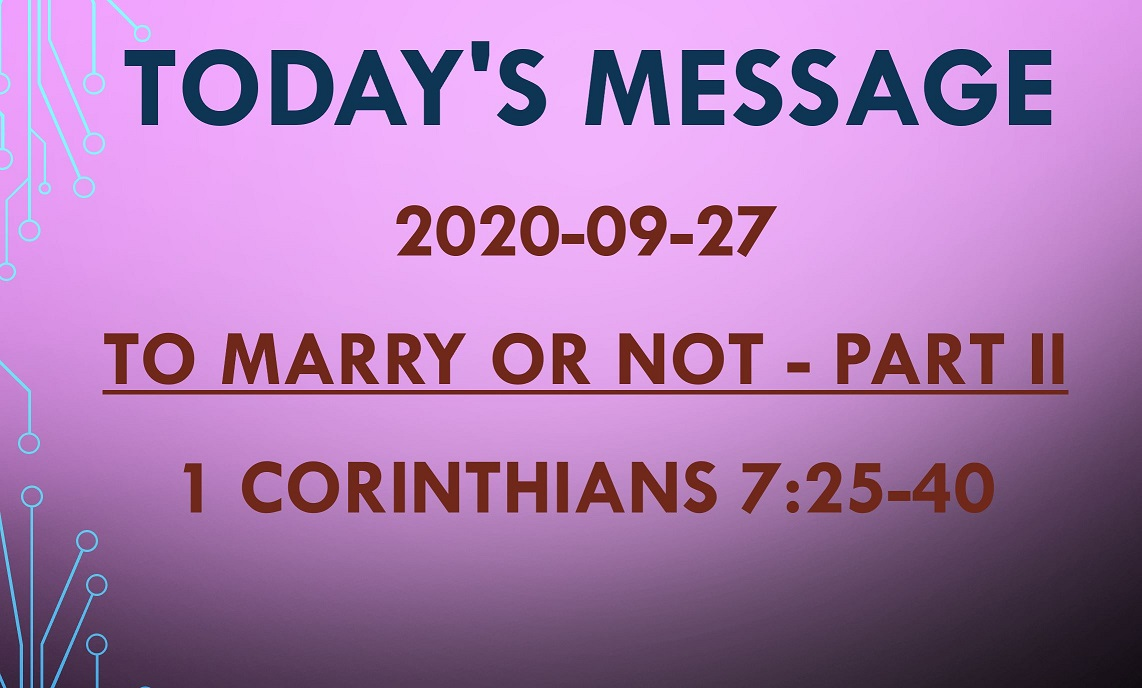 2020-09-27 – 1 Corinthians 7:25-40 – To Marry or Not – part 2