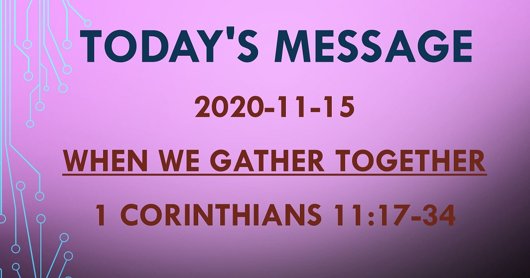 2020-11-15 – 1 Corinthians 11:17-34 – When We Gather Together