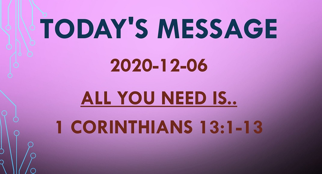 2020-12-06 – 1 Corinthians 13:1-13 – All You Need is..
