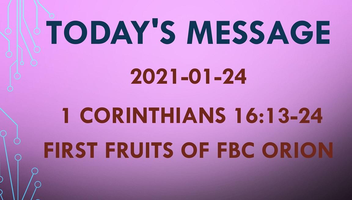 2021-01-24 – 1 Corinthians 16:13-24 – First Fruits of FBC Orion