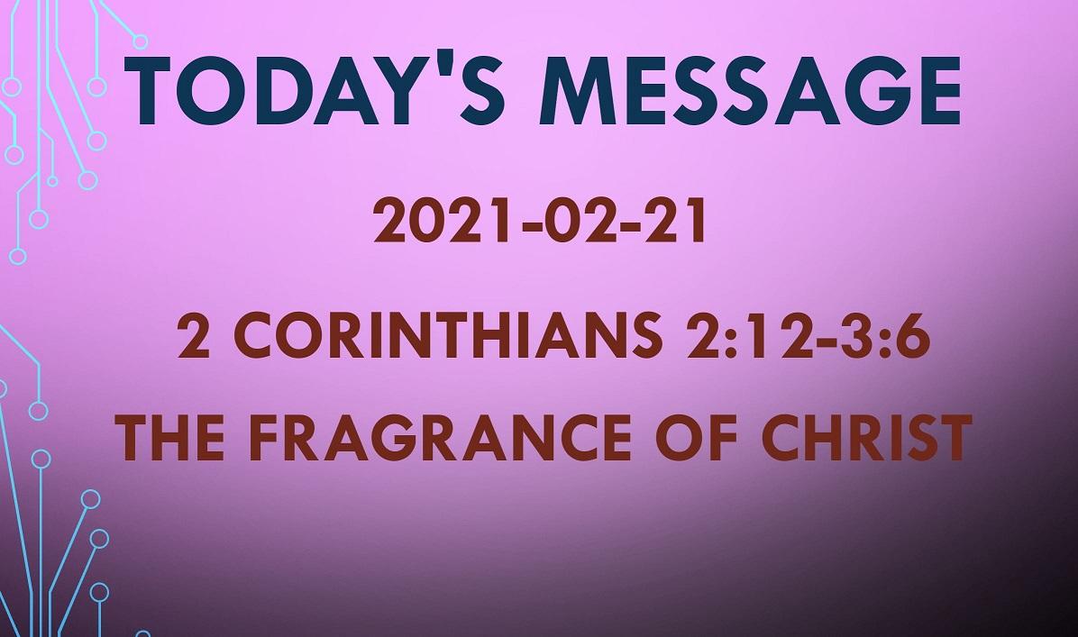 2021-02-21 – 2 Corinthians 2:12-3:6 – The Fragrance of Christ