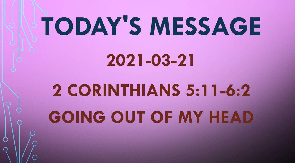 2021-03-21 – 2 Corinthians 5:11-6:2 – Going Out Of My Head